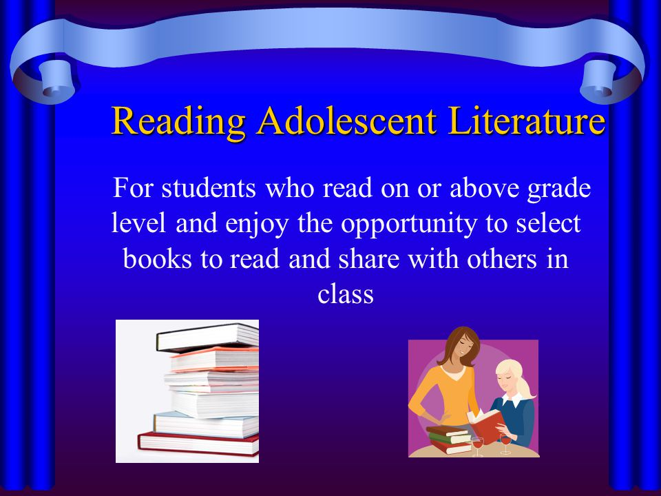 Reading Adolescent Literature For students who read on or above grade level and enjoy the opportunity to select books to read and share with others in class
