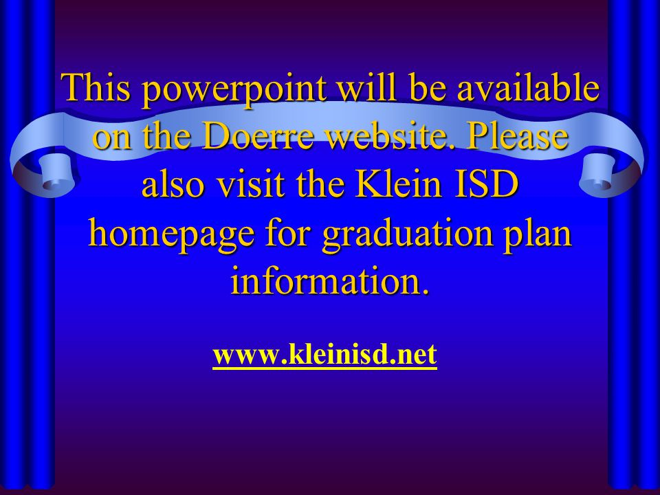 This powerpoint will be available on the Doerre website. Please also visit the Klein ISD homepage for graduation plan information. www.kleinisd.net
