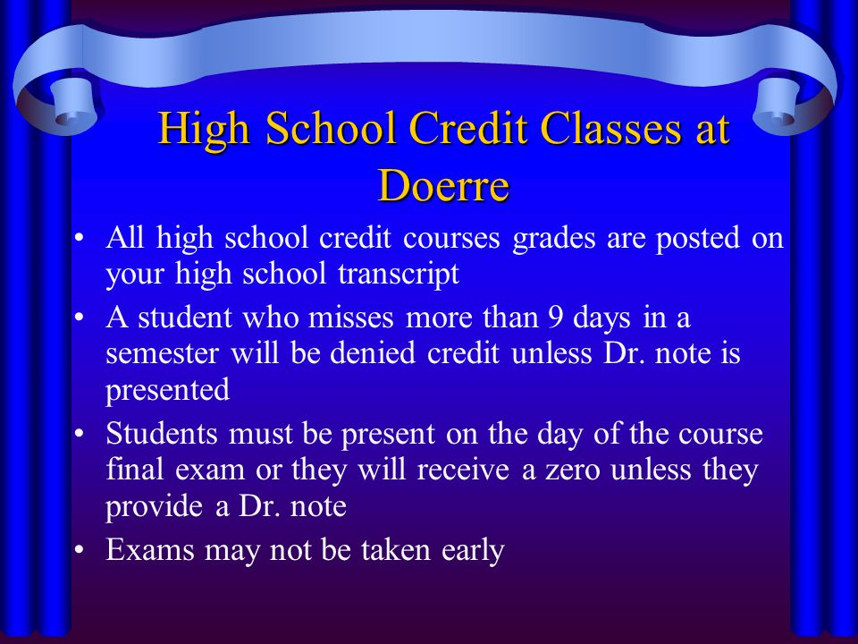 High School Credit Classes at Doerre All high school credit courses grades are posted on your high school transcript A student who misses more than 9 days in a semester will be denied credit unless Dr.