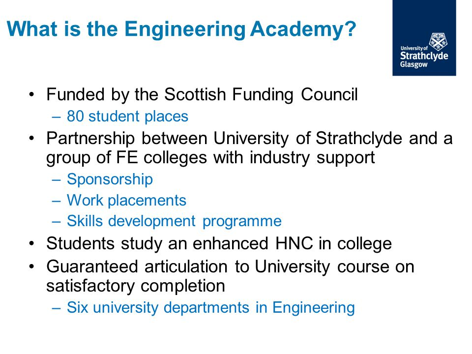 Funded by the Scottish Funding Council –80 student places Partnership between University of Strathclyde and a group of FE colleges with industry suppo