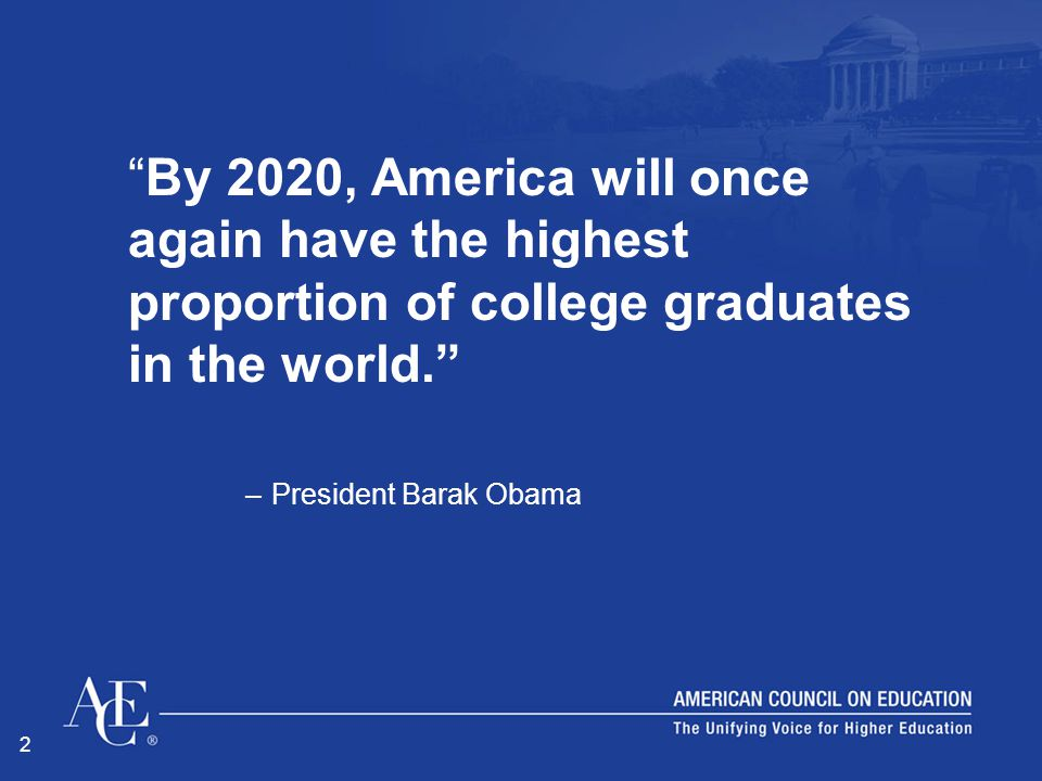 """2 """"By 2020, America will once again have the highest proportion of college graduates in the world."""" –President Barak Obama"""