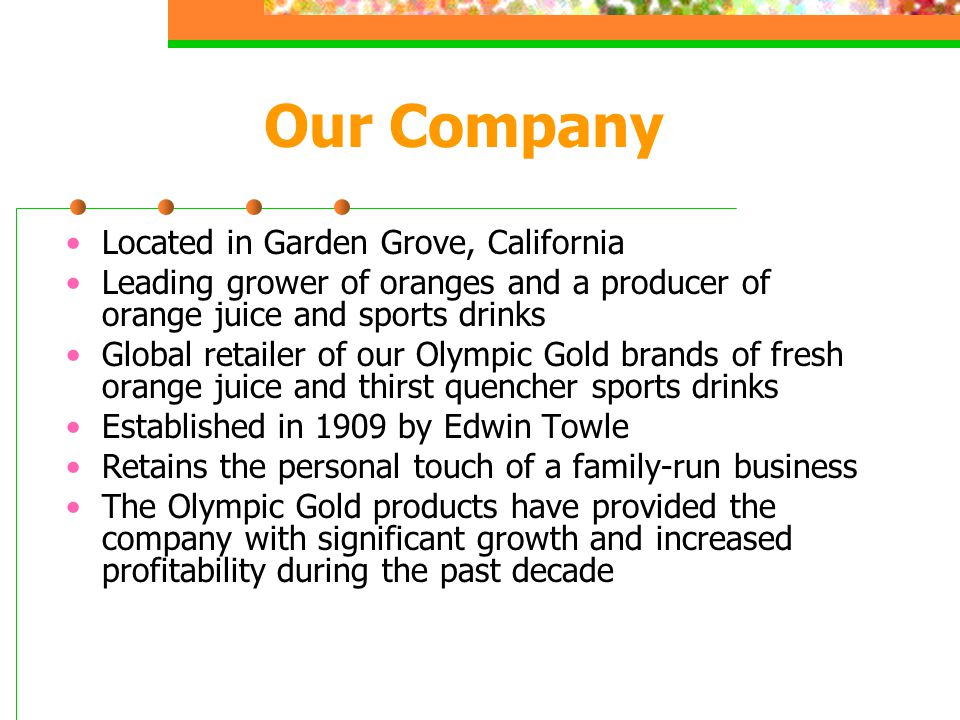 Our Company Located in Garden Grove, California Leading grower of oranges and a producer of orange juice and sports drinks Global retailer of our Olympic Gold brands of fresh orange juice and thirst quencher sports drinks Established in 1909 by Edwin Towle Retains the personal touch of a family-run business The Olympic Gold products have provided the company with significant growth and increased profitability during the past decade