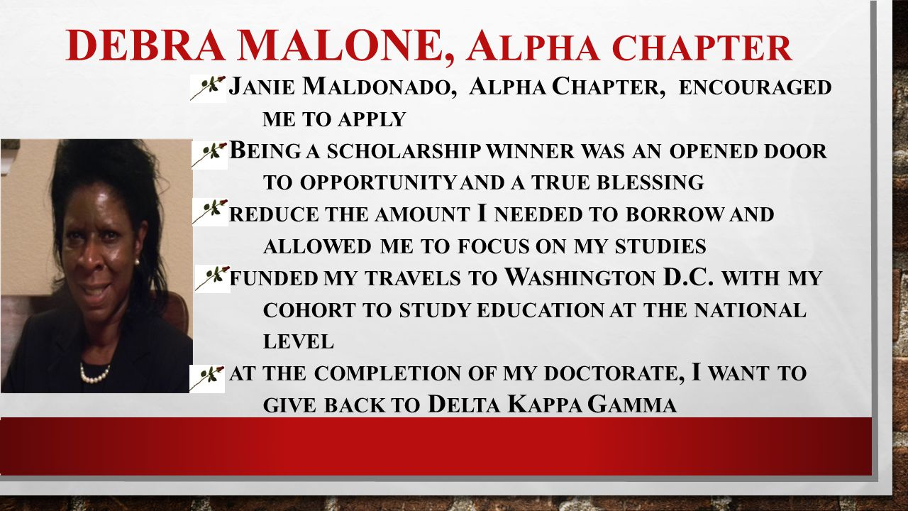 DEBRA MALONE, A LPHA CHAPTER J ANIE M ALDONADO, A LPHA C HAPTER, ENCOURAGED ME TO APPLY B EING A SCHOLARSHIP WINNER WAS AN OPENED DOOR TO OPPORTUNITY AND A TRUE BLESSING REDUCE THE AMOUNT I NEEDED TO BORROW AND ALLOWED ME TO FOCUS ON MY STUDIES FUNDED MY TRAVELS TO W ASHINGTON D.C.