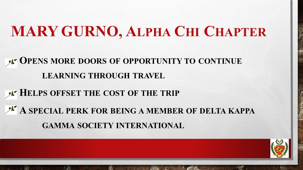MARY GURNO, A LPHA C HI C HAPTER O PENS MORE DOORS OF OPPORTUNITY TO CONTINUE LEARNING THROUGH TRAVEL H ELPS OFFSET THE COST OF THE TRIP A SPECIAL PERK FOR BEING A MEMBER OF DELTA KAPPA GAMMA SOCIETY INTERNATIONAL