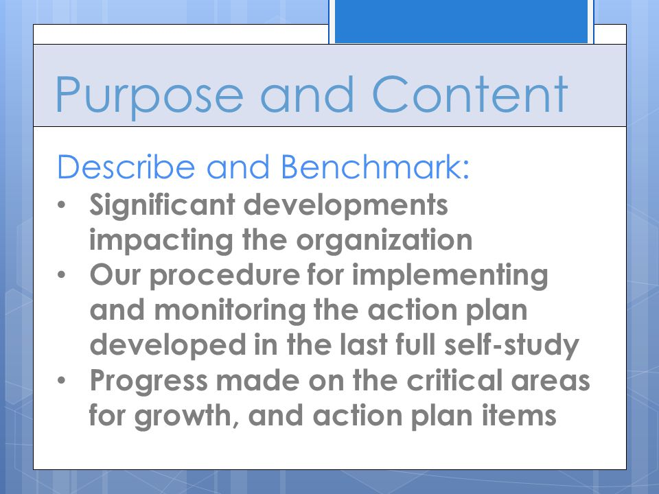 Purpose and Content Describe and Benchmark: Significant developments impacting the organization Our procedure for implementing and monitoring the action plan developed in the last full self-study Progress made on the critical areas for growth, and action plan items