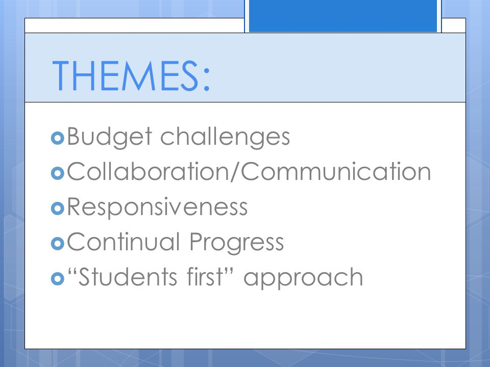 THEMES:  Budget challenges  Collaboration/Communication  Responsiveness  Continual Progress  Students first approach