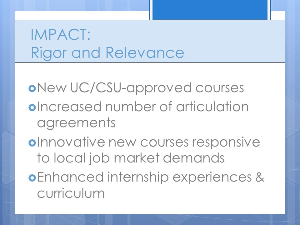 IMPACT: Rigor and Relevance  New UC/CSU-approved courses  Increased number of articulation agreements  Innovative new courses responsive to local job market demands  Enhanced internship experiences & curriculum