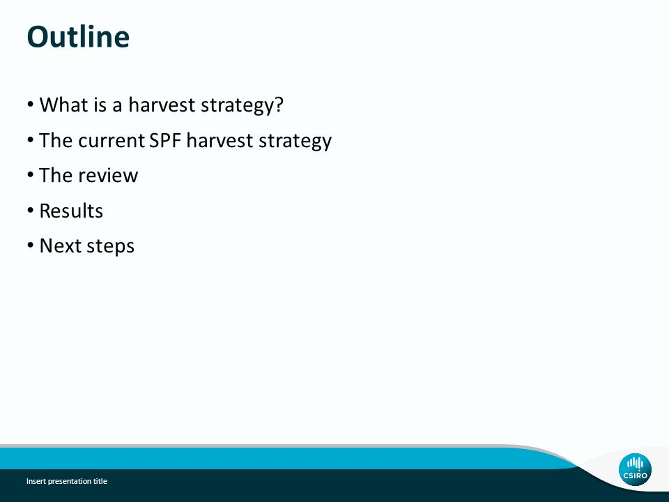 Outline What is a harvest strategy? The current SPF harvest strategy The review Results Next steps Insert presentation title