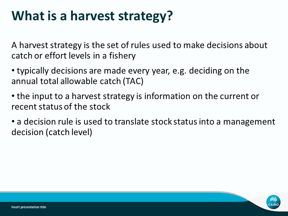 What is a harvest strategy? A harvest strategy is the set of rules used to make decisions about catch or effort levels in a fishery typically decision
