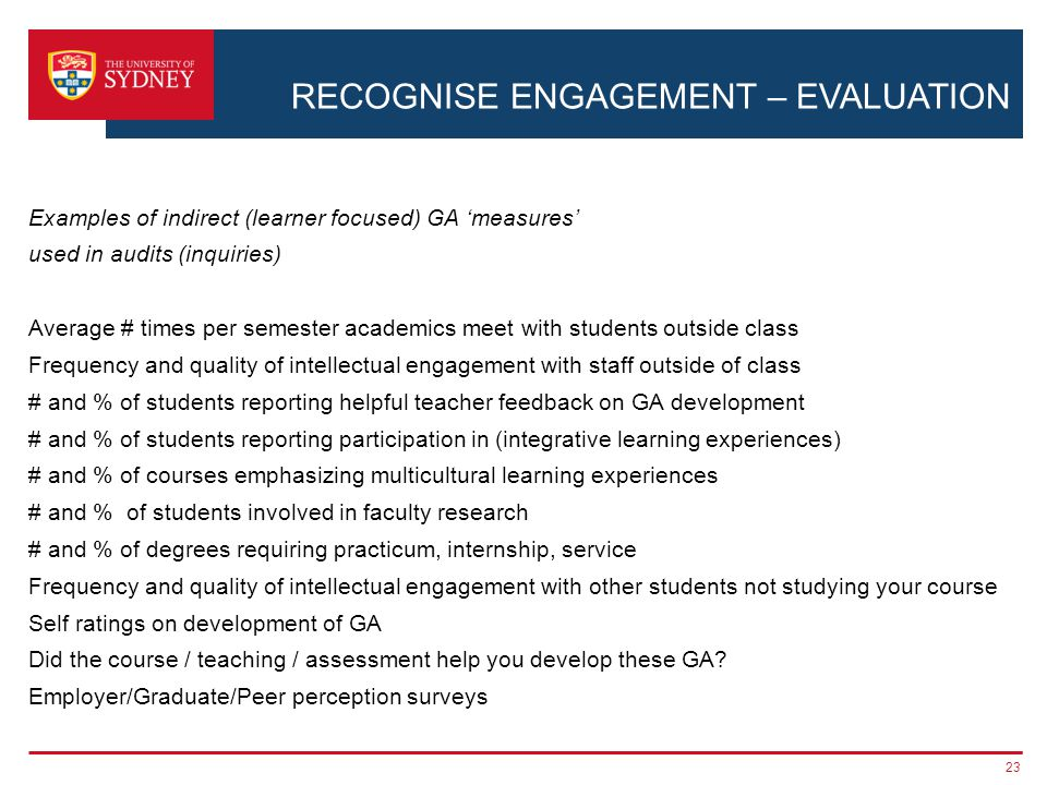 RECOGNISE ENGAGEMENT – EVALUATION Examples of indirect (learner focused) GA 'measures' used in audits (inquiries) Average # times per semester academics meet with students outside class Frequency and quality of intellectual engagement with staff outside of class # and % of students reporting helpful teacher feedback on GA development # and % of students reporting participation in (integrative learning experiences) # and % of courses emphasizing multicultural learning experiences # and % of students involved in faculty research # and % of degrees requiring practicum, internship, service Frequency and quality of intellectual engagement with other students not studying your course Self ratings on development of GA Did the course / teaching / assessment help you develop these GA.