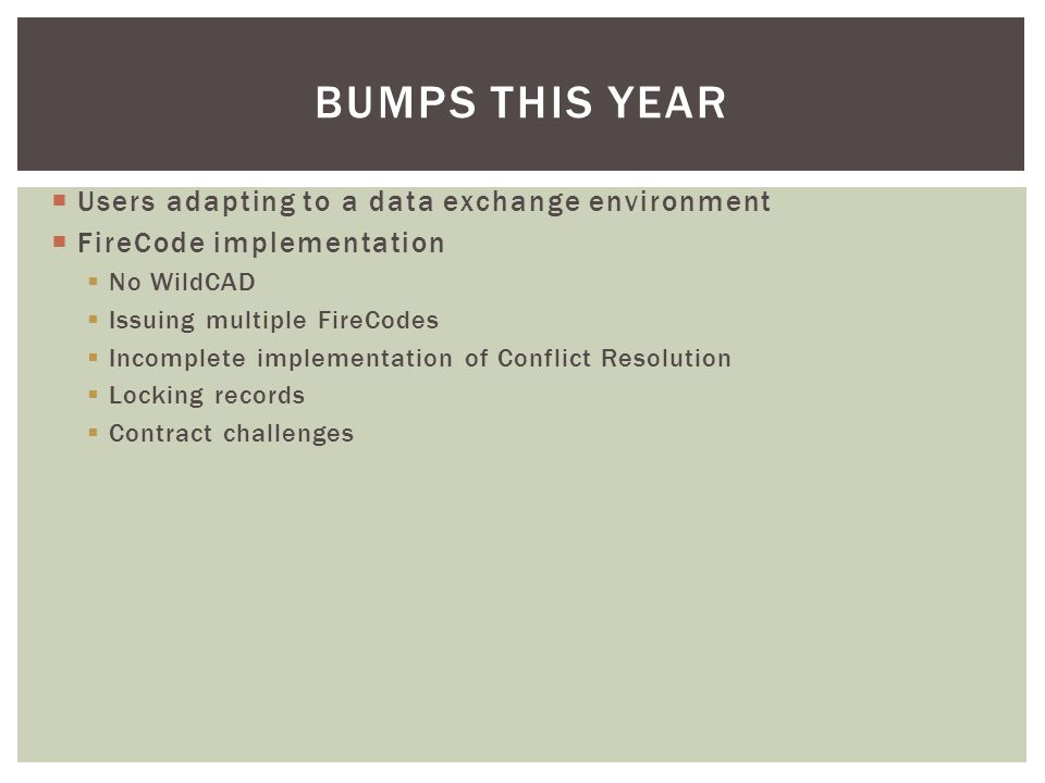  Users adapting to a data exchange environment  FireCode implementation  No WildCAD  Issuing multiple FireCodes  Incomplete implementation of Conflict Resolution  Locking records  Contract challenges BUMPS THIS YEAR