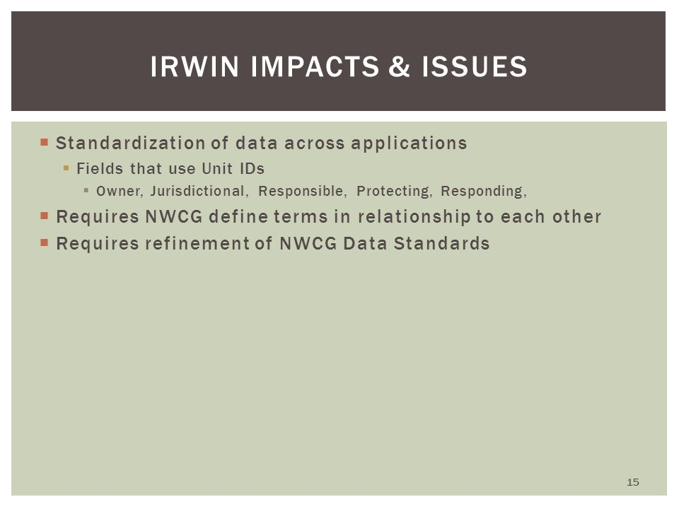  Standardization of data across applications  Fields that use Unit IDs  Owner, Jurisdictional, Responsible, Protecting, Responding,  Requires NWCG define terms in relationship to each other  Requires refinement of NWCG Data Standards 15 IRWIN IMPACTS & ISSUES