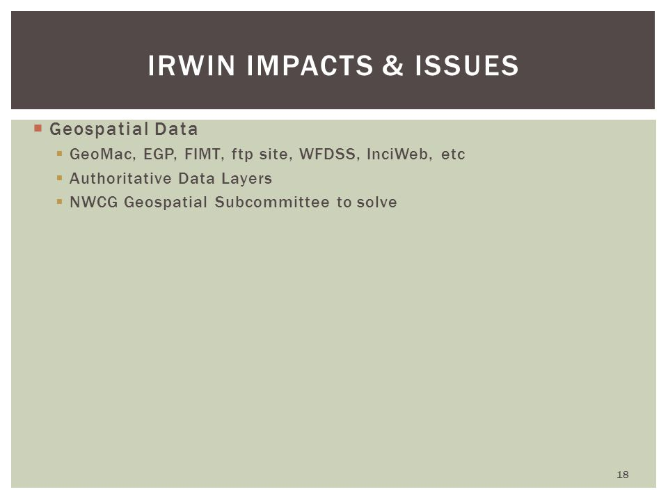  Geospatial Data  GeoMac, EGP, FIMT, ftp site, WFDSS, InciWeb, etc  Authoritative Data Layers  NWCG Geospatial Subcommittee to solve 18 IRWIN IMPACTS & ISSUES