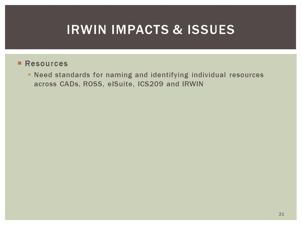  Resources  Need standards for naming and identifying individual resources across CADs, ROSS, eISuite, ICS209 and IRWIN 21 IRWIN IMPACTS & ISSUES