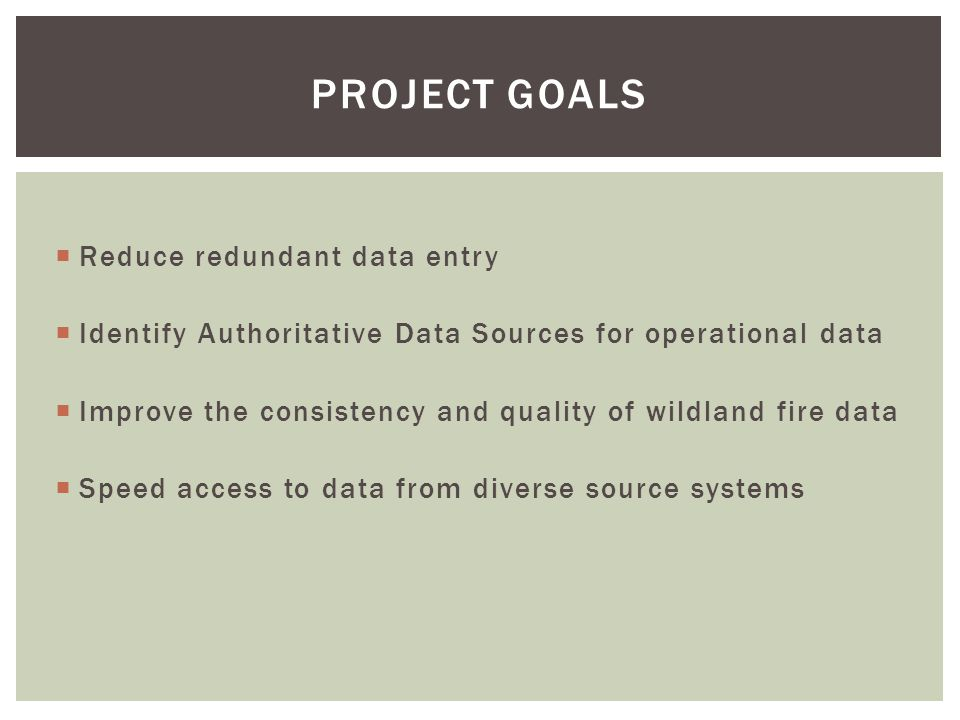  Reduce redundant data entry  Identify Authoritative Data Sources for operational data  Improve the consistency and quality of wildland fire data  Speed access to data from diverse source systems PROJECT GOALS