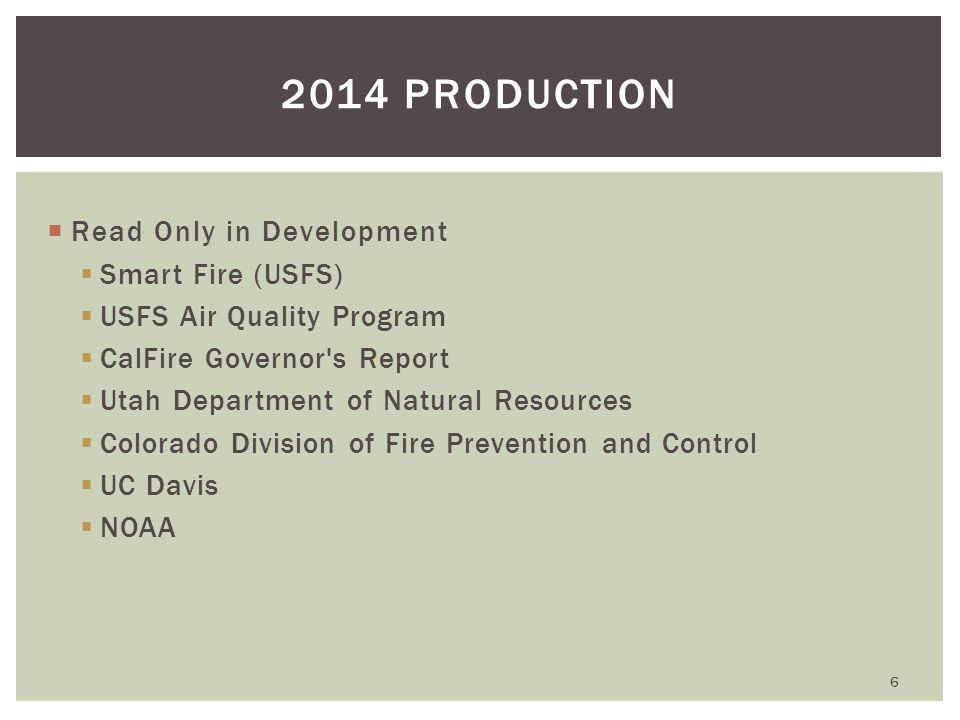  Read Only in Development  Smart Fire (USFS)  USFS Air Quality Program  CalFire Governor s Report  Utah Department of Natural Resources  Colorado Division of Fire Prevention and Control  UC Davis  NOAA 6 2014 PRODUCTION