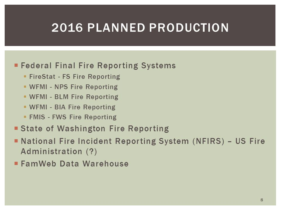  Federal Final Fire Reporting Systems  FireStat - FS Fire Reporting  WFMI - NPS Fire Reporting  WFMI - BLM Fire Reporting  WFMI - BIA Fire Reporting  FMIS - FWS Fire Reporting  State of Washington Fire Reporting  National Fire Incident Reporting System (NFIRS) – US Fire Administration ( )  FamWeb Data Warehouse 8 2016 PLANNED PRODUCTION