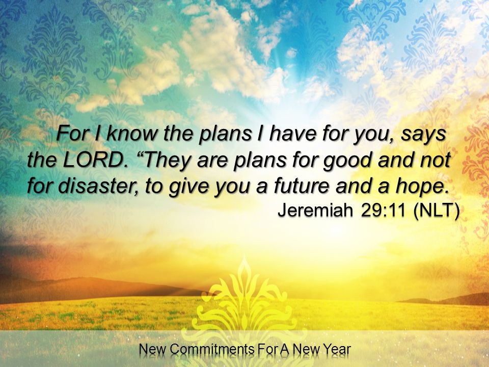 """For I know the plans I have for you, says the LORD. """"They are plans for good and not for disaster, to give you a future and a hope. Jeremiah 29:11 (NL"""