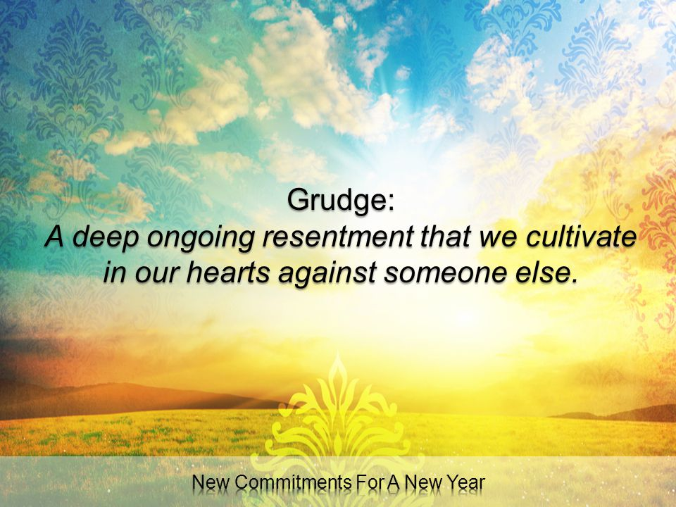 Grudge: A deep ongoing resentment that we cultivate in our hearts against someone else.