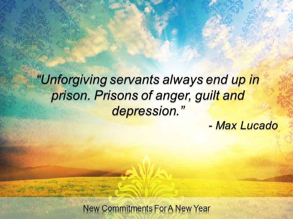 """Unforgiving servants always end up in prison. Prisons of anger, guilt and depression."" - Max Lucado"