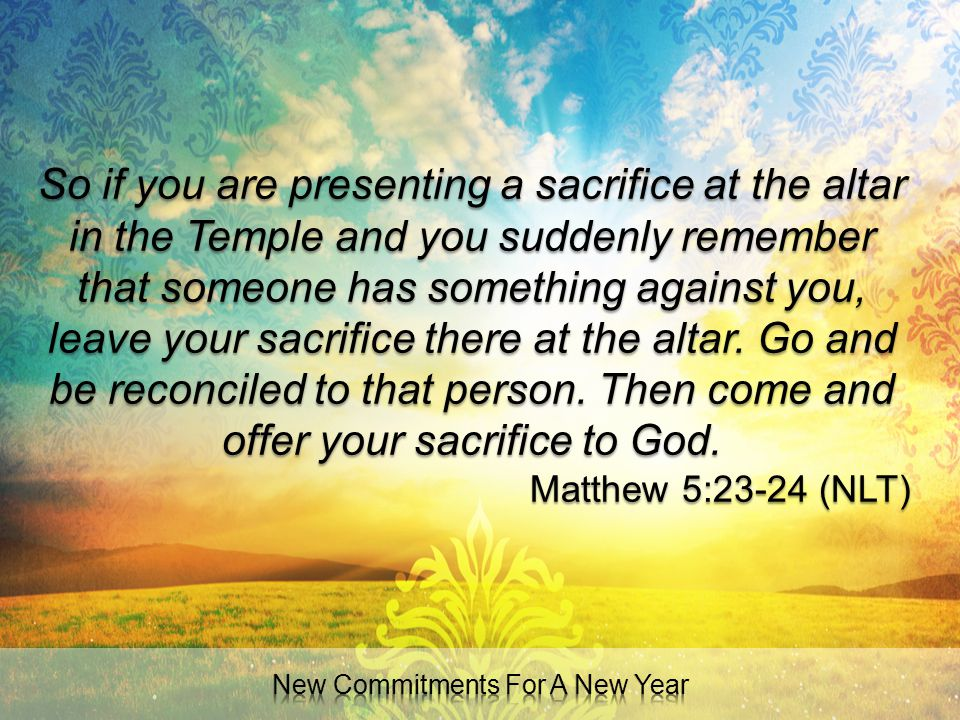 So if you are presenting a sacrifice at the altar in the Temple and you suddenly remember that someone has something against you, leave your sacrifice