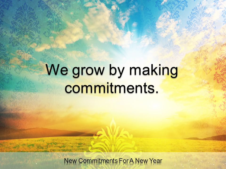 We grow by making commitments.