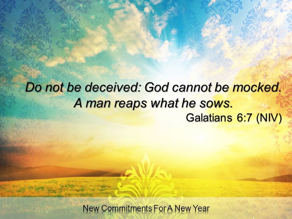 Do not be deceived: God cannot be mocked. A man reaps what he sows. Galatians 6:7 (NIV)