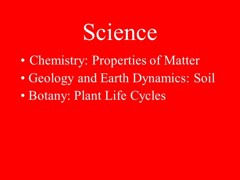 Science Chemistry: Properties of Matter Geology and Earth Dynamics: Soil Botany: Plant Life Cycles