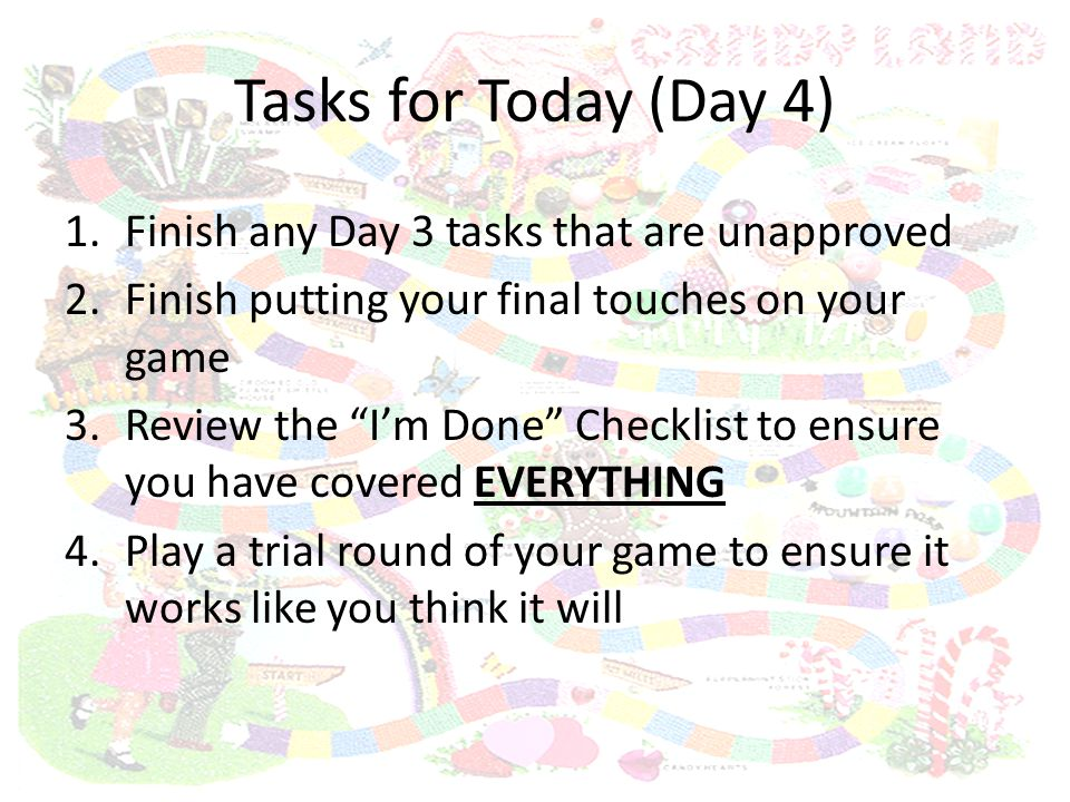 Tasks for Today (Day 4) 1.Finish any Day 3 tasks that are unapproved 2.Finish putting your final touches on your game 3.Review the I'm Done Checklist to ensure you have covered EVERYTHING 4.Play a trial round of your game to ensure it works like you think it will