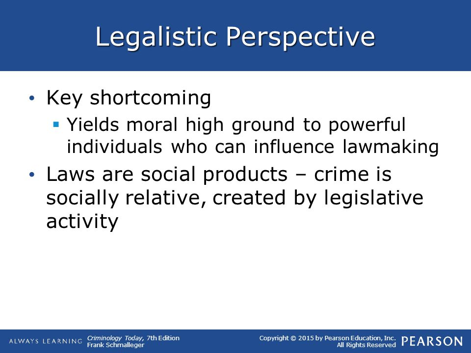 Copyright © 2015 by Pearson Education, Inc. All Rights Reserved Criminology Today, 7th Edition Frank Schmalleger Legalistic Perspective Key shortcomin