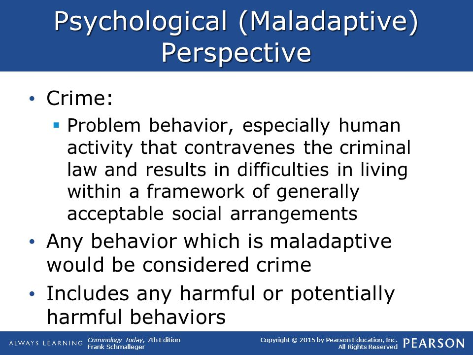 Copyright © 2015 by Pearson Education, Inc. All Rights Reserved Criminology Today, 7th Edition Frank Schmalleger Psychological (Maladaptive) Perspecti