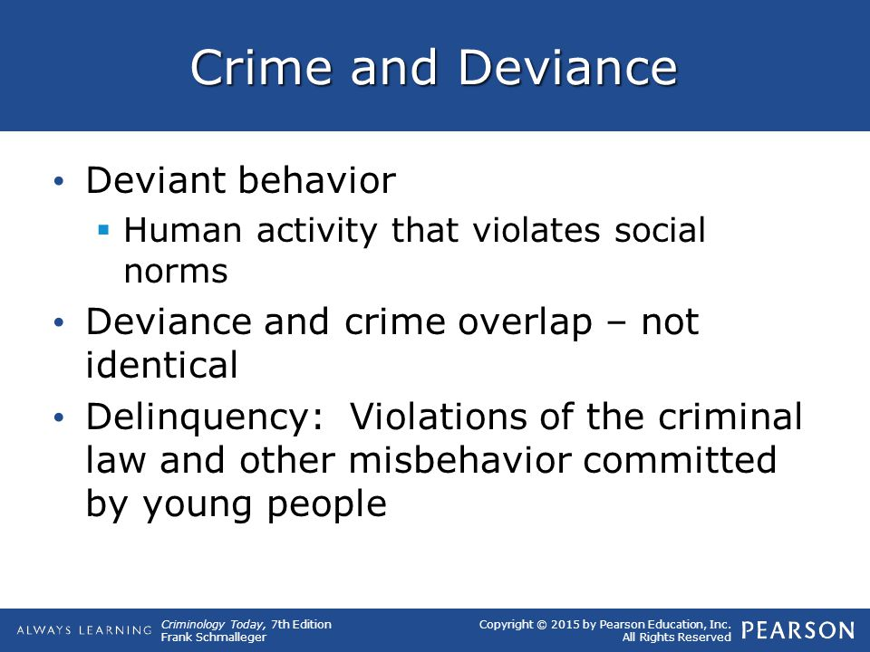 Copyright © 2015 by Pearson Education, Inc. All Rights Reserved Criminology Today, 7th Edition Frank Schmalleger Crime and Deviance Deviant behavior 