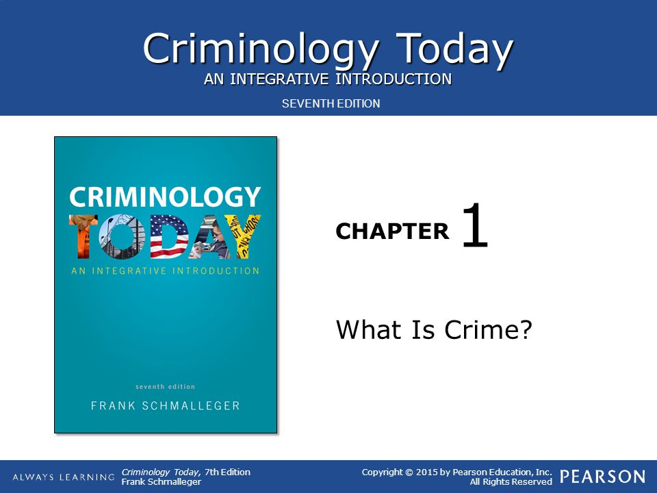Criminology Today AN INTEGRATIVE INTRODUCTION CHAPTER Criminology Today, 7th Edition Frank Schmalleger Copyright © 2015 by Pearson Education, Inc. All