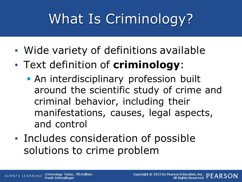 Copyright © 2015 by Pearson Education, Inc. All Rights Reserved Criminology Today, 7th Edition Frank Schmalleger What Is Criminology? Wide variety of