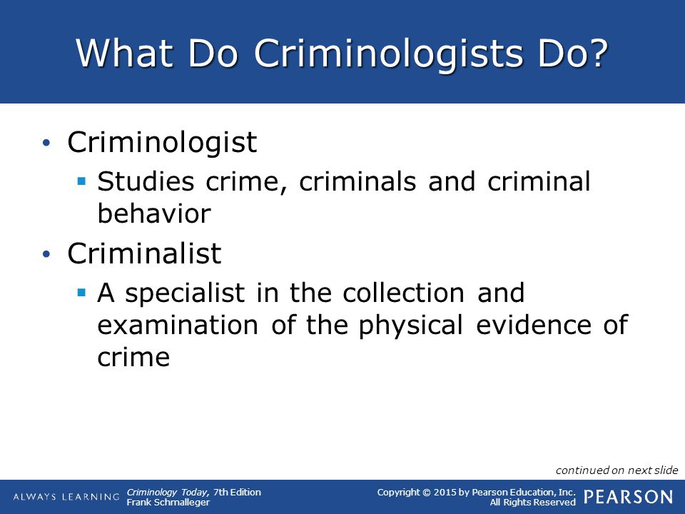 Copyright © 2015 by Pearson Education, Inc. All Rights Reserved Criminology Today, 7th Edition Frank Schmalleger What Do Criminologists Do? Criminolog