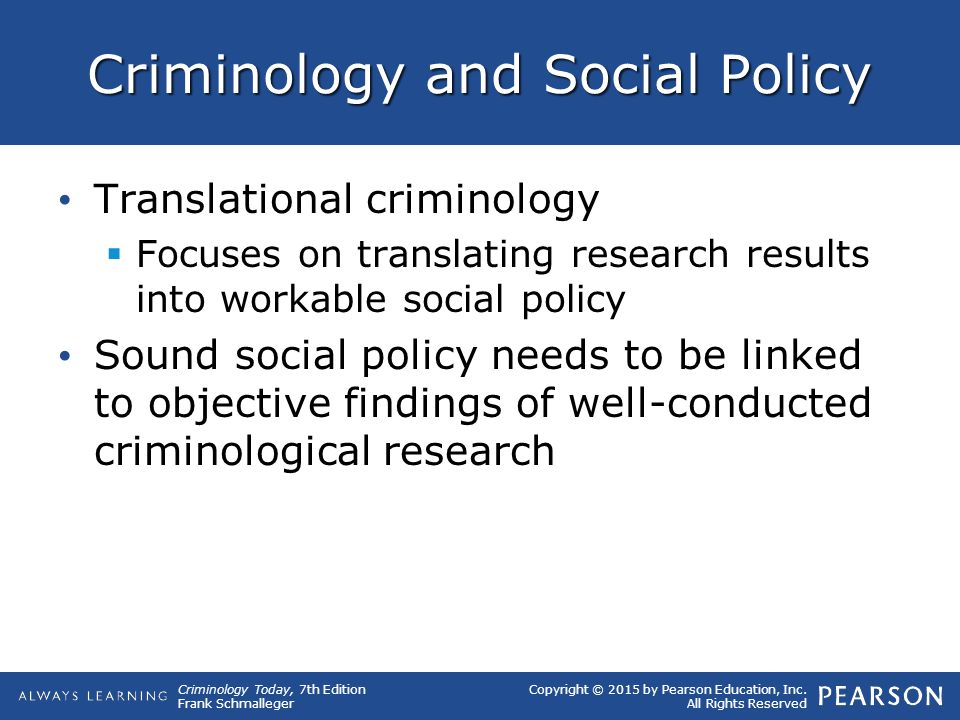 Copyright © 2015 by Pearson Education, Inc. All Rights Reserved Criminology Today, 7th Edition Frank Schmalleger Criminology and Social Policy Transla