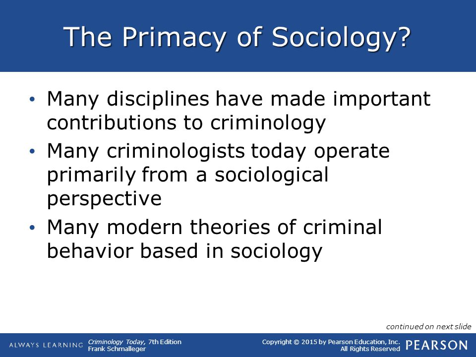 Copyright © 2015 by Pearson Education, Inc. All Rights Reserved Criminology Today, 7th Edition Frank Schmalleger The Primacy of Sociology? Many discip