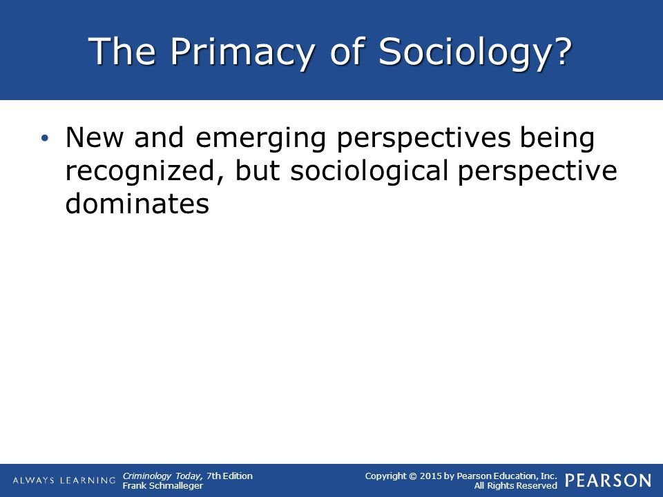 Copyright © 2015 by Pearson Education, Inc. All Rights Reserved Criminology Today, 7th Edition Frank Schmalleger The Primacy of Sociology? New and eme