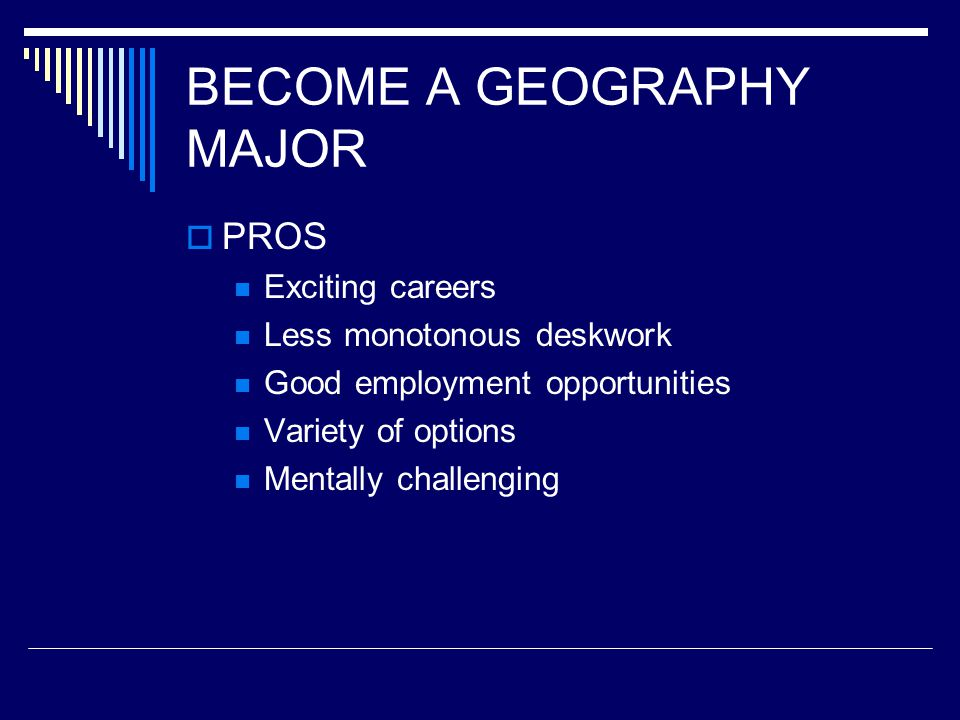 BECOME A GEOGRAPHY MAJOR  PROS Exciting careers Less monotonous deskwork Good employment opportunities Variety of options Mentally challenging