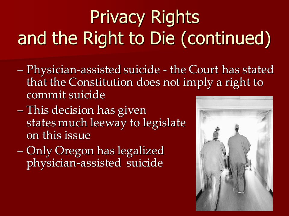 Privacy Rights and the Right to Die (continued) –Physician-assisted suicide - the Court has stated that the Constitution does not imply a right to com