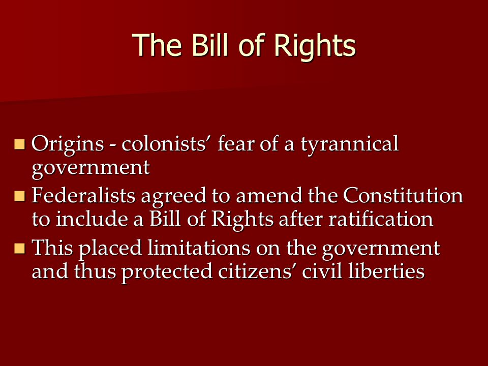 The Bill of Rights Origins - colonists' fear of a tyrannical government Origins - colonists' fear of a tyrannical government Federalists agreed to ame