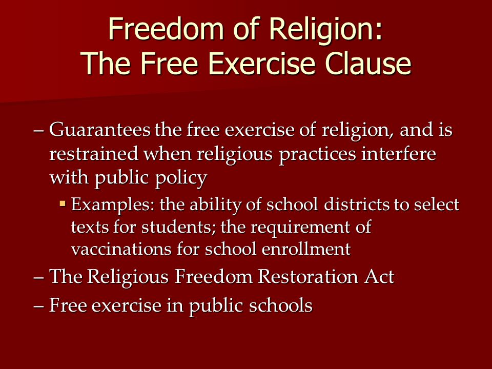Freedom of Religion: The Free Exercise Clause –Guarantees the free exercise of religion, and is restrained when religious practices interfere with pub