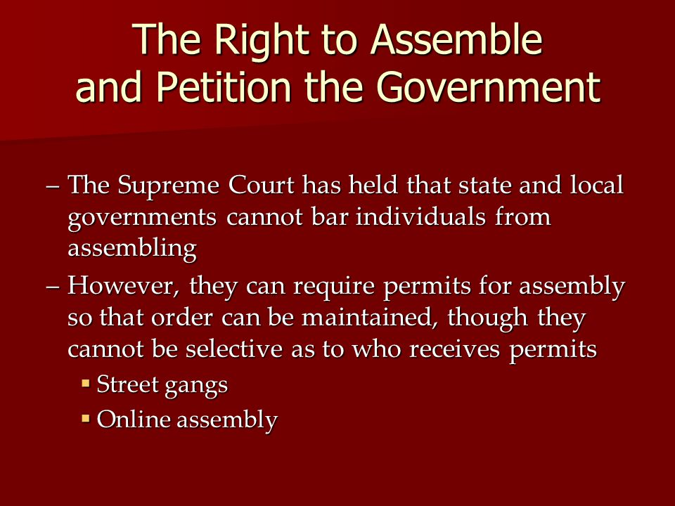 The Right to Assemble and Petition the Government –The Supreme Court has held that state and local governments cannot bar individuals from assembling