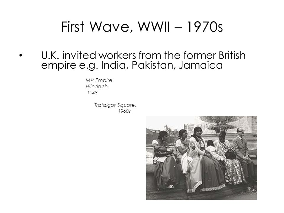 First Wave, WWII – 1970s U.K. invited workers from the former British empire e.g. India, Pakistan, Jamaica MV Empire Windrush 1948 Trafalgar Square, 1
