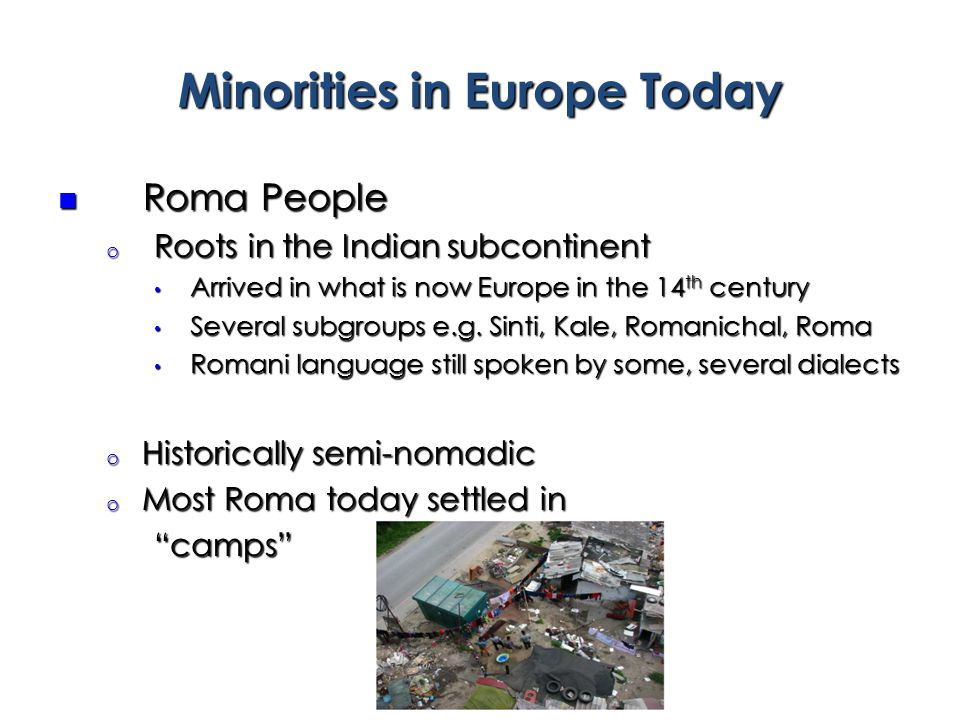 Minorities in Europe Today Roma People Roma People o Roots in the Indian subcontinent Arrived in what is now Europe in the 14 th century Arrived in wh