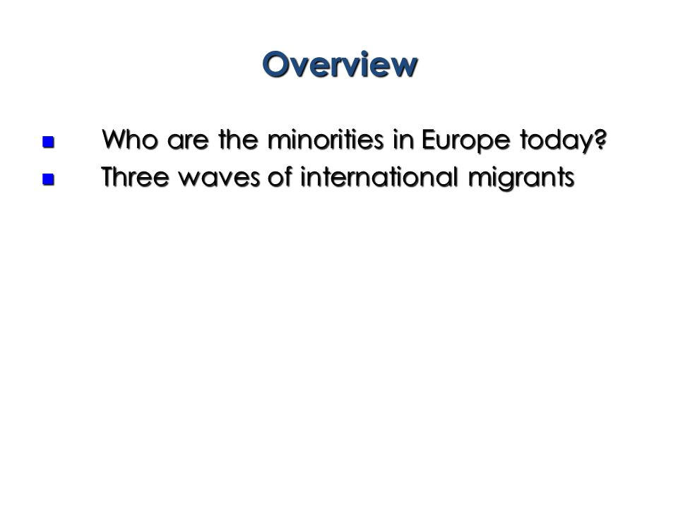 Overview Who are the minorities in Europe today? Who are the minorities in Europe today? Three waves of international migrants Three waves of internat