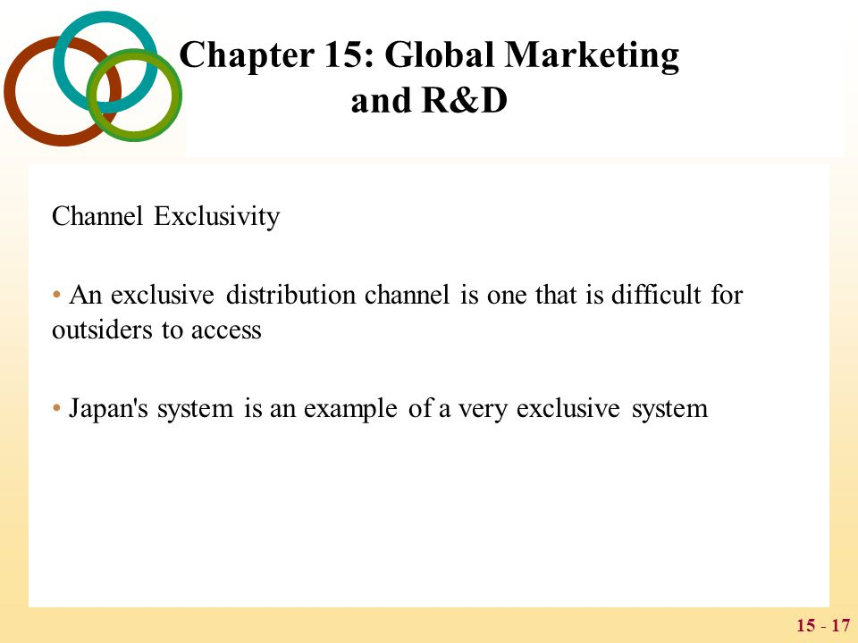 15 - 17 Chapter 15: Global Marketing and R&D Channel Exclusivity An exclusive distribution channel is one that is difficult for outsiders to access Ja