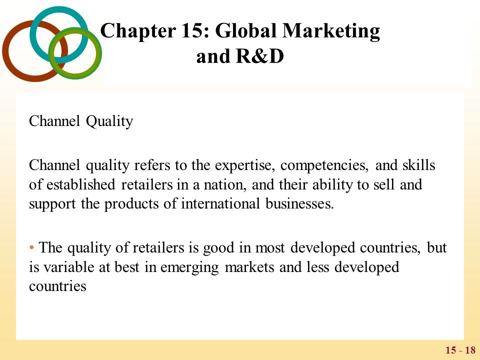 15 - 18 Chapter 15: Global Marketing and R&D Channel Quality Channel quality refers to the expertise, competencies, and skills of established retailer