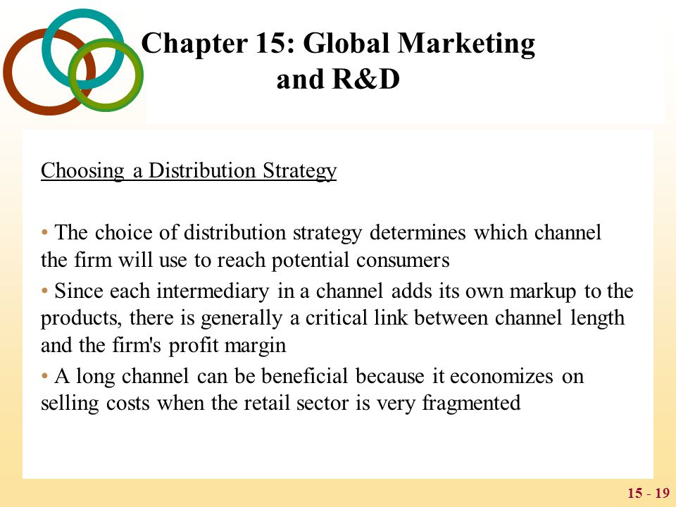 15 - 19 Chapter 15: Global Marketing and R&D Choosing a Distribution Strategy The choice of distribution strategy determines which channel the firm wi