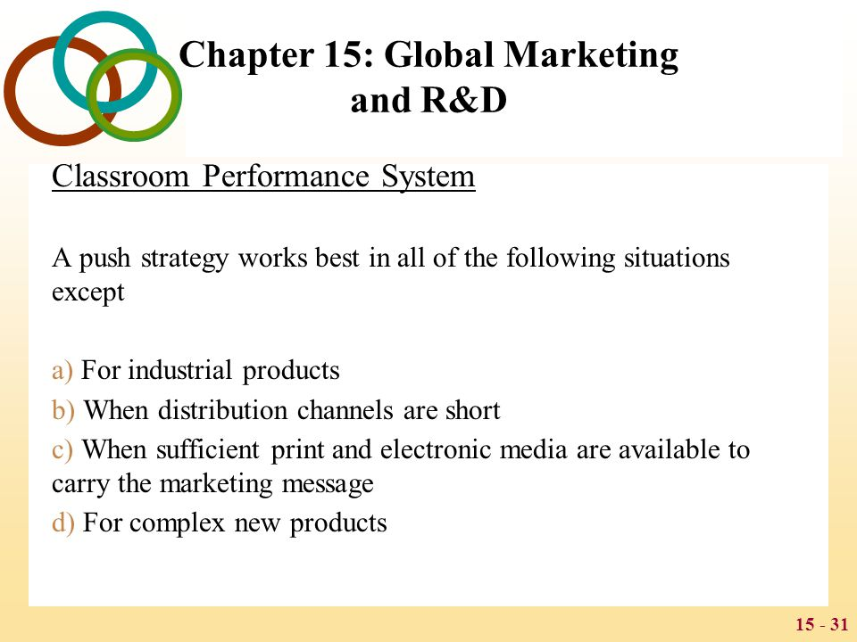 15 - 31 Chapter 15: Global Marketing and R&D Classroom Performance System A push strategy works best in all of the following situations except a) For